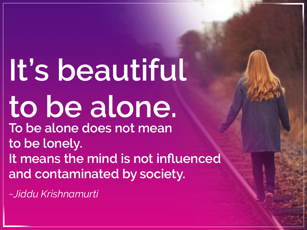 It's beautiful to be alone. To be alone does not mean to be lonely. It means the mind is not influenced and contaminated by society. – Jiddu Krishnamurti