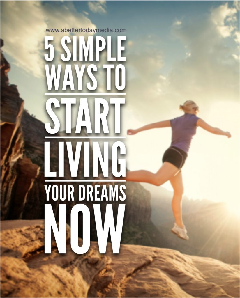 5 Simple Ways to Start Living Your Dreams Now