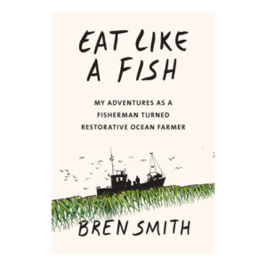 Eat Like a Fish by Bren Smith <br>PRICE: $26.95 <br>UPC: 978-0-451-49454-2