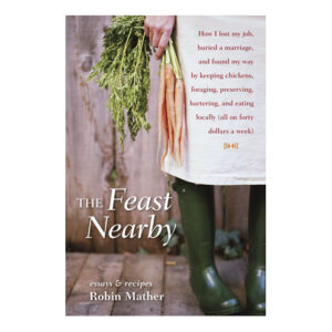 The Feast Nearby by Robin Mather <br>PRICE: $24 <br>UPC: 978-1-58008-558-8