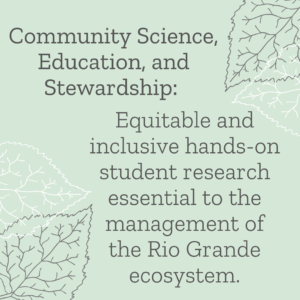 Community Science, Education, and Stewardship: Equitable and inclusive hands-on student research essential to the management of the Rio Grande ecosystem.