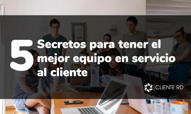 5 secretos para tener el mejor equipo en servicio al cliente