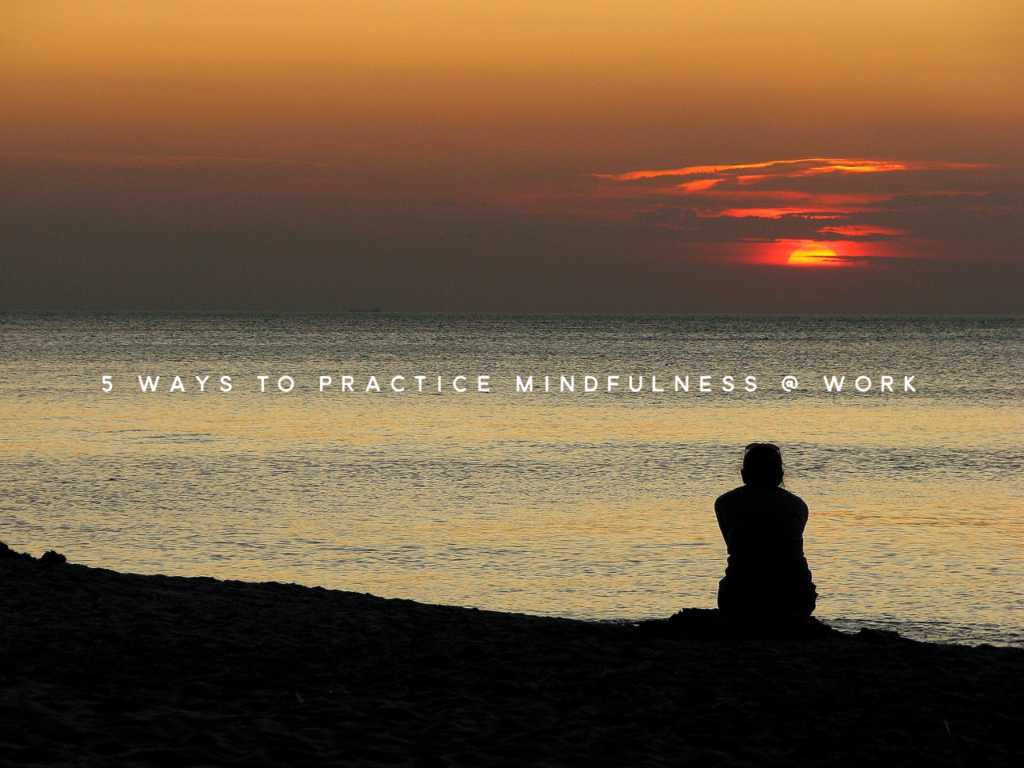 5 ways to practice mindfulness at work