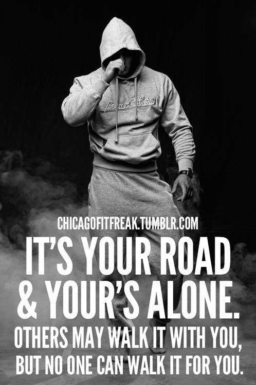 Fitness Motivational Quotes It's Your Road And Your's Alone. Others May Walk It With You, But No One Can Walk It For You