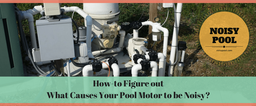 How to figure out what causes your pool motor to be noisy?