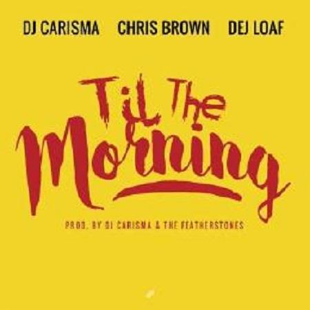 DJ Carisma Ft. Chris Brown & Dej Loaf 'Til The Morning'