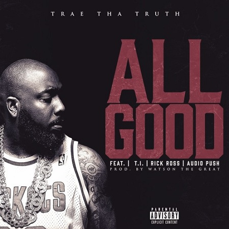 Trae Tha Truth ft. Rick Ross, T.I. & Audio Push All Good