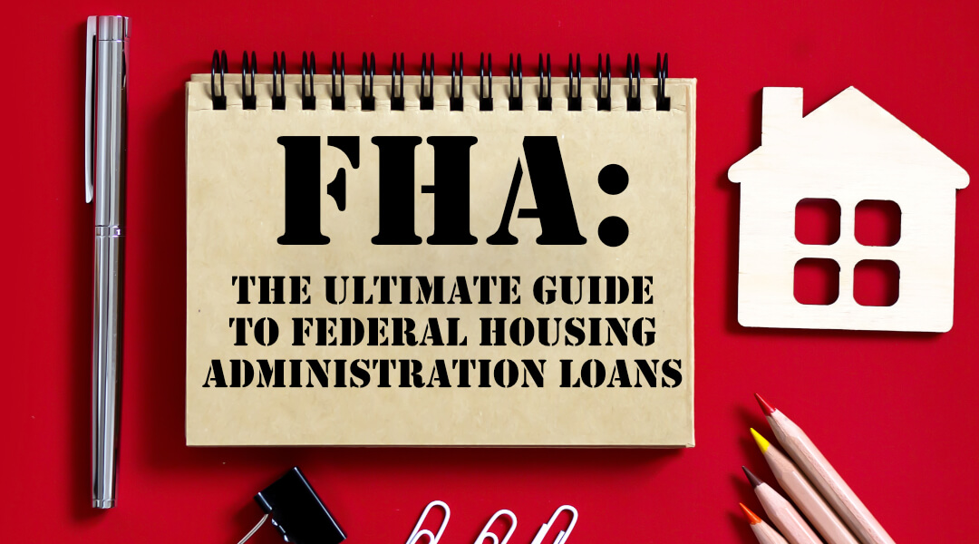 FHA: The Ultimate Guide to Federal Housing Administration Loans