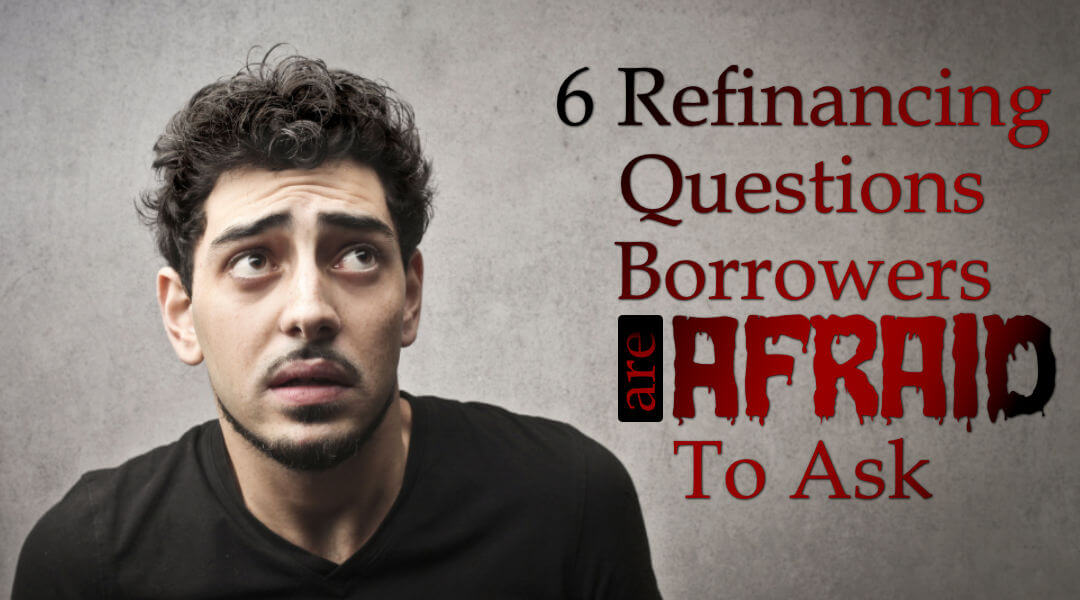 6 Refinancing Questions Borrowers Are Afraid To Ask