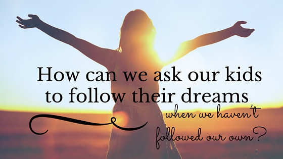 How can we ask our children to follow their dreams. Creating a life-changing experience