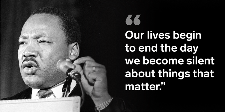"""Our lives begin to end the day we become silent about things that matter"" - Dr. Martin Luther King, Jr."