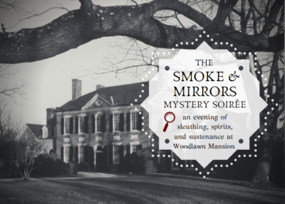 You are cordially invited to the Smoke and Mirrors Mystery Soiree - an evening of sleuthing, spirits, and sustenance at Woodlawn Mansion.