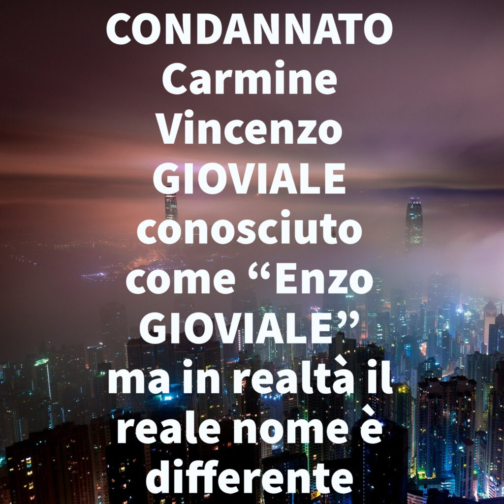 """CONDANNATO Carmine Vincenzo GIOVIALE conosciuto come """"Enzo GIOVIALE"""" ma in realtà il reale nome è differente"""
