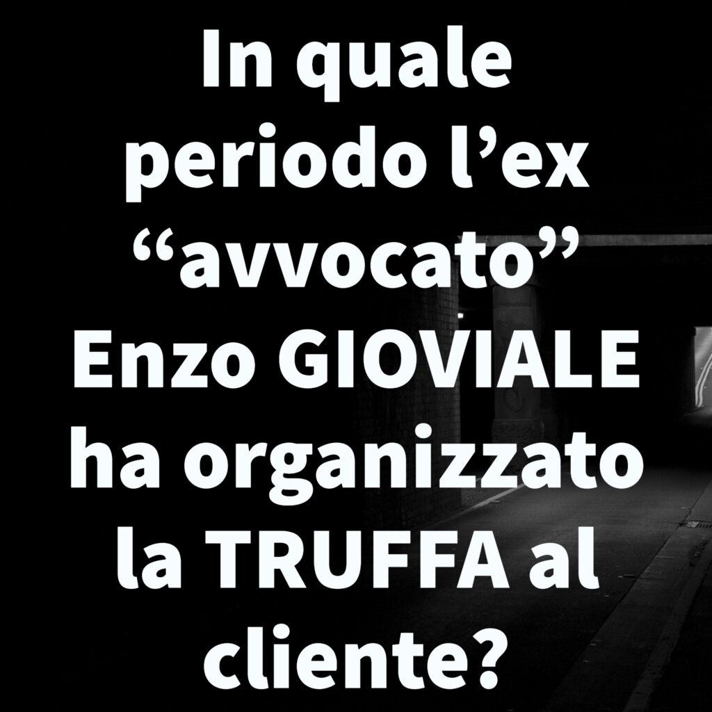 """In quale periodo l'ex """"avvocato"""" Enzo GIOVIALE ha organizzato la TRUFFA al cliente?"""