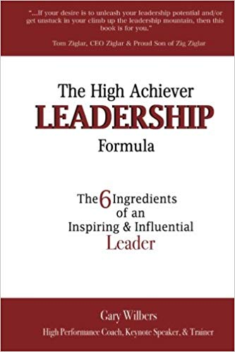Gary Wilbers' book, The High Achiever Leadership Formula, six ingredients of an inspiring and influential leader
