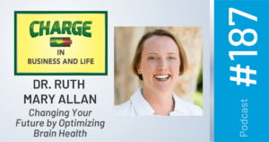 CHARGE In Business and Life Podcast with Dr. Ruth Mary Allan - Changing Your Future by Optimizing Brain Health