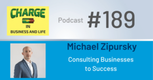 CHARGE in Business and Life Podcast with Michael Zipursky - Consulting Businesses to Success