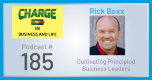 CHARGE in Business and Life Podcast - Rick Boxx - Cultivating Principled Business Leaders