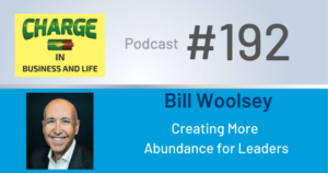Charge in Business and Life Podcast #192 with Bill Woolsey - Creating More Abundance for Leaders