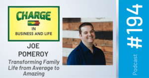 """CHARGE in Business and Life Podcast #194 with Joe Pomeroy - """"Transforming Family Life from Average to Amazing"""