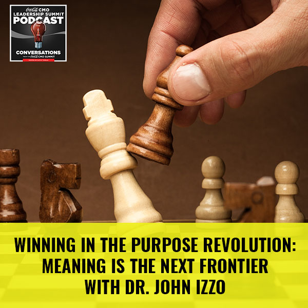 Winning In The Purpose Revolution: Meaning Is The Next Frontier with Dr. John Izzo