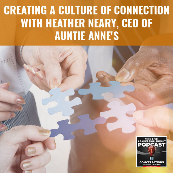 Creating A Culture Of Connection with Heather Neary, CEO of Auntie Anne's