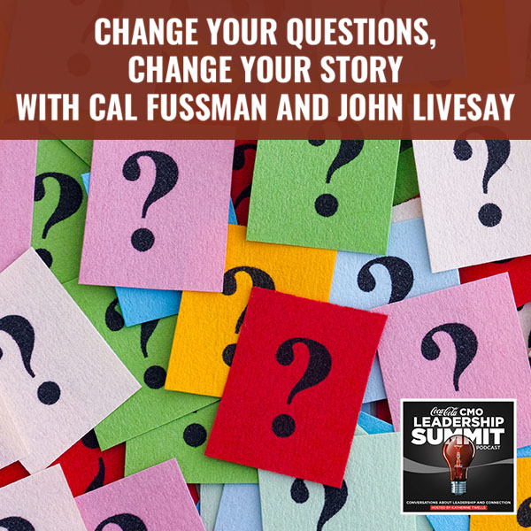 Change Your Questions, Change Your Story with Cal Fussman and John Livesay