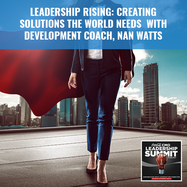 Leadership Rising: Creating Solutions The World Needs With Development Coach, Nan Watts