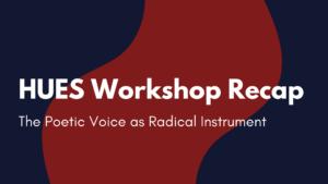 HUES Workshop Recap: The Poetic Voice as Radical Instrument