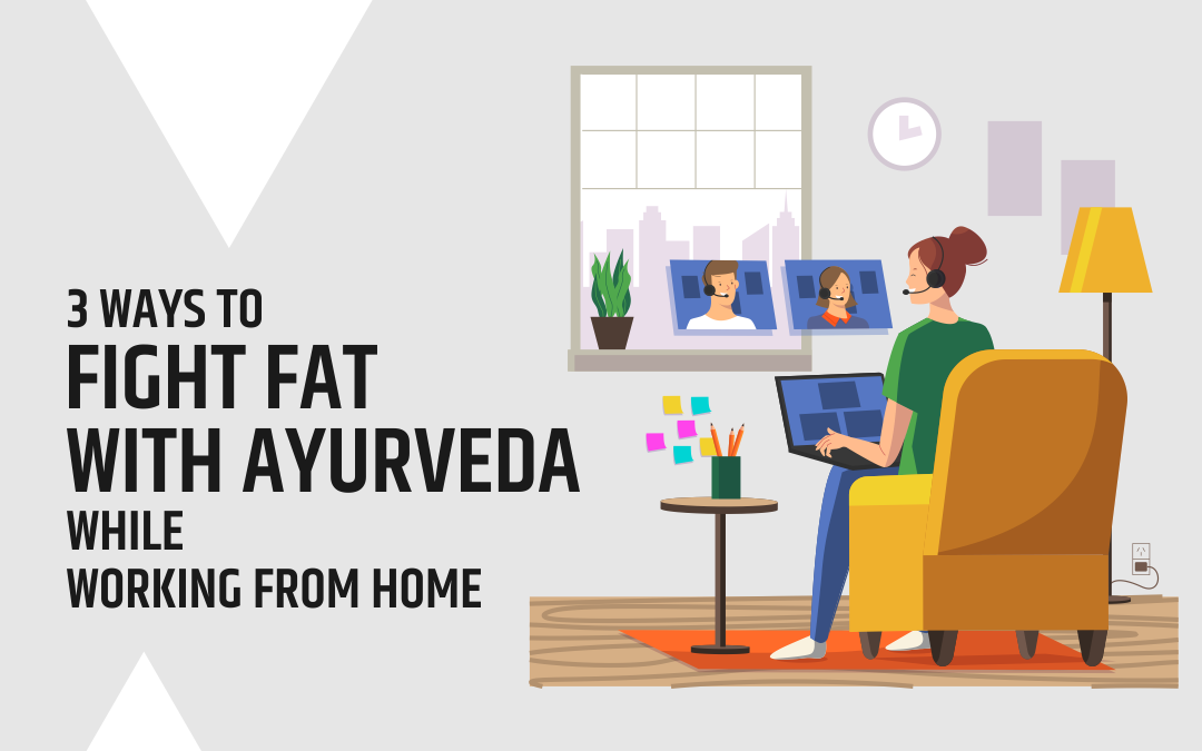3 Ways To Fight Fat With Ayurveda While Working From Home
