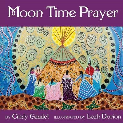 Moon Time Prayer by Cindy Gaudet Illustrated by Leah Dorion