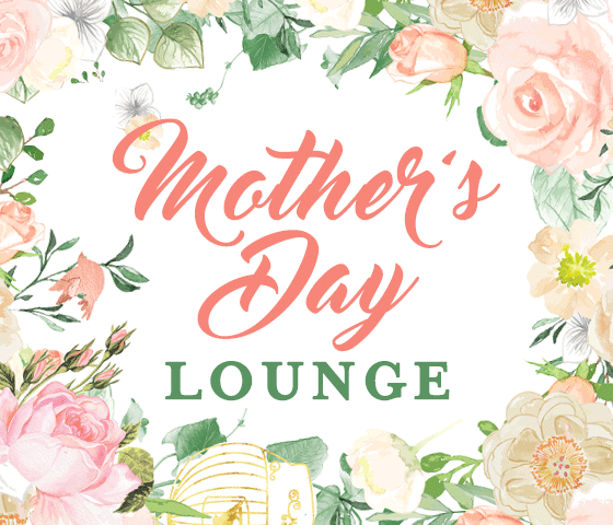"Mother's Day Weekend ""Mom Lounge"""