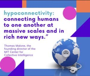 Hypoconnectivity: Connecting humans to one another at massive scales and in rich new ways. Definition by Thomas Malone, the founding director of the MIT Centor for Collective Intelligence