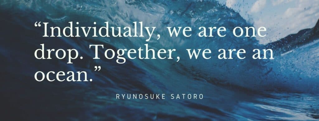 """Individually, we are one drop. Together, we are an ocean."" Quote: Ryunosuke Satoro"
