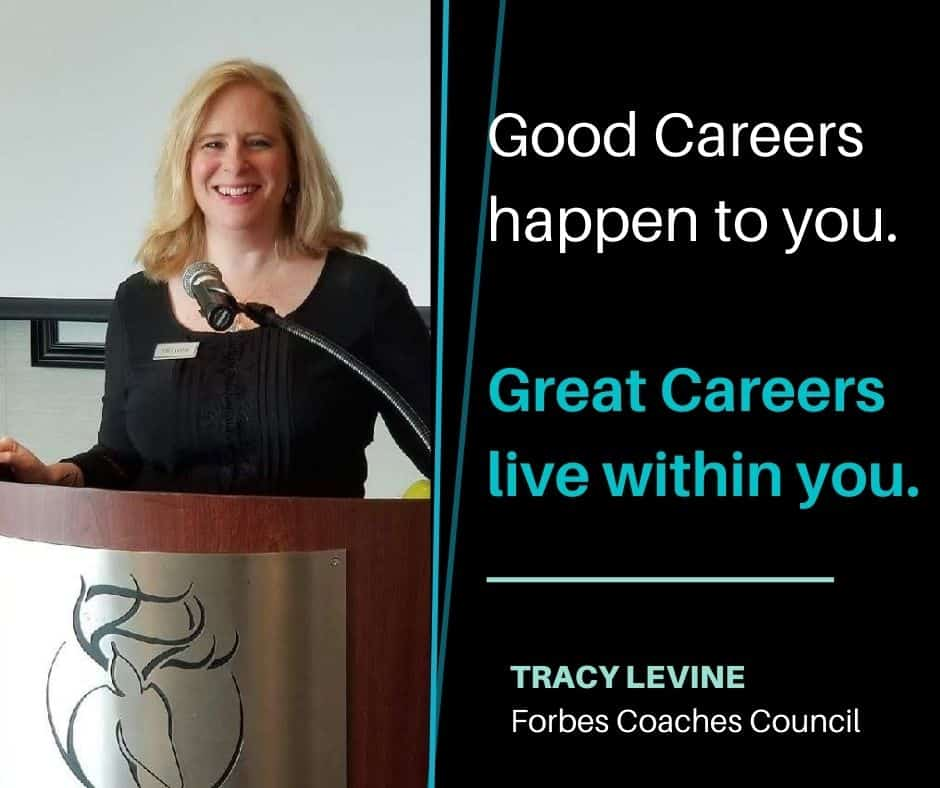 Good Careers happen to you. Great Careers live within you. Quote by Tracy Levine Forbes Coaches Council