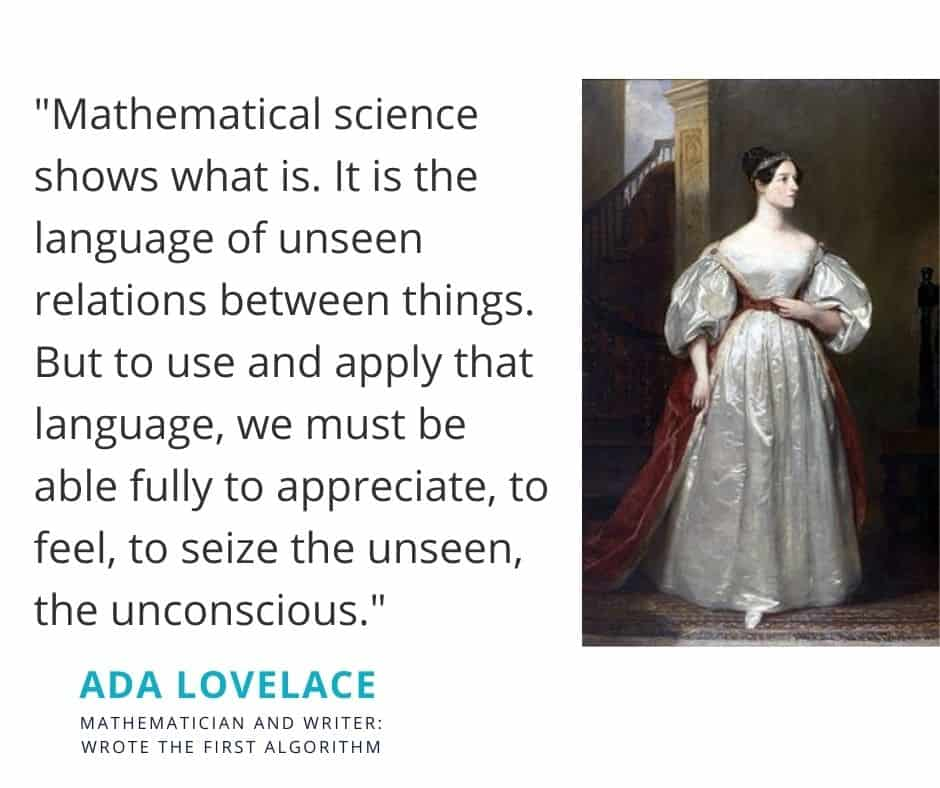 """Ada Lovelance quote. """"Mathematical science shows what is. It is the language of unseen relations between things. But to use and apply that language, we must be able fully to appreciate, to feel, to seize the unseen, the unconscious."""