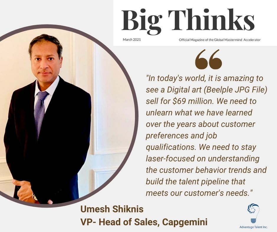"""Umesh Shiknis VP- Head of Sales, Capgemini says, """"In today's world, it is amazing to see a Digital art (Beelple JPG File) sell for $69 million. We need to unlearn what we have learned over the years about customer preferences and job qualifications. We need to stay laser-focused on understanding the customer behavior trends and build the talent pipeline that meets our customer's needs."""""""