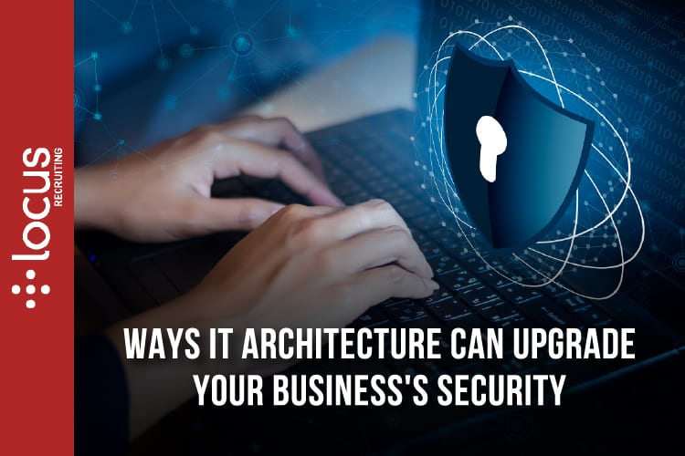 3 Ways IT Architecture Can Upgrade Your Business's Security