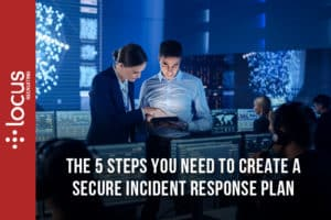 The 5 Steps You Need To Create A Secure Incident Response Plan - Incidence Response Steps