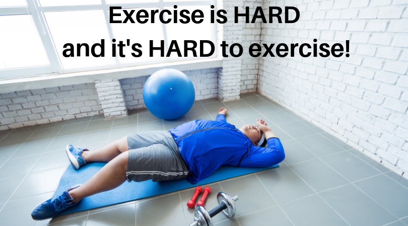 Exercise is HARD and it's HARD to exercise!