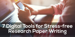 7 Digital Tools for Stress-free Research Paper Writing