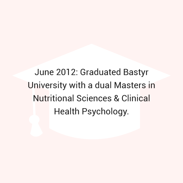 June 2012: Graduated Bastyr University with a dual Master's Degree in Nutritional Sciences & Clinical Health Psychology.