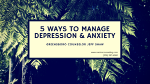 Read more about the article 5 Ways To Manage Anxiety and Depression | Greensboro Counselor Jeff Shaw
