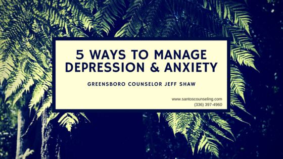You are currently viewing 5 Ways To Manage Anxiety and Depression   Greensboro Counselor Jeff Shaw