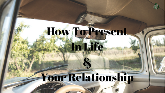 You are currently viewing How To Be Present In Your Relationship