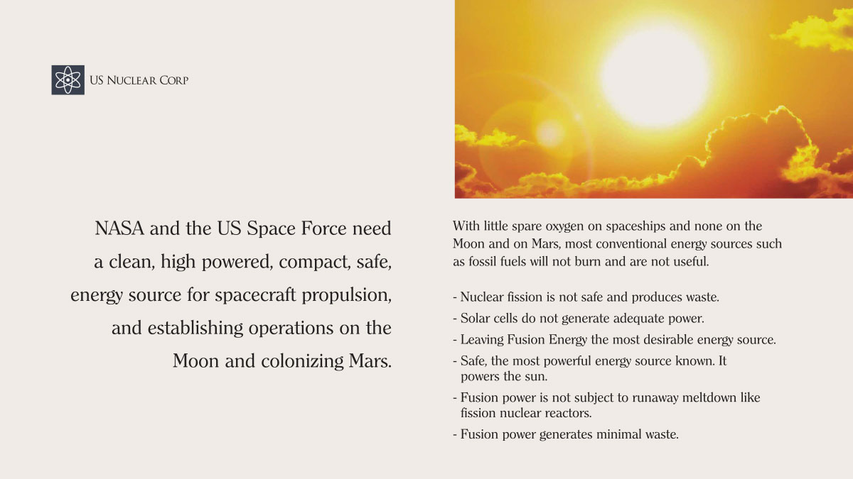 NASA and the US Space Force need a clean, high powered, compact, safe, energy source for spacecraft propulsion, and establishing operations on the Moon and colonizing Mars.