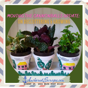 Moving the cannonballs update On decluttering & growing_AnchoredScraps #2120