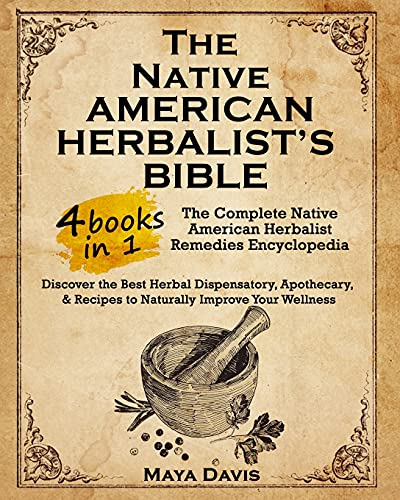 Native American Herbalist's Bible: 4 in 1 • The Complete Native American Herbalist Remedies Encyclopedia. Discover the Best Herbal Dispensatory, … & Recipes to Naturally Improve Your Wellness