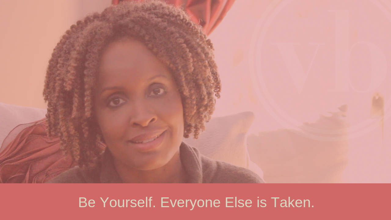 Be yourself. Everyone else is taken.