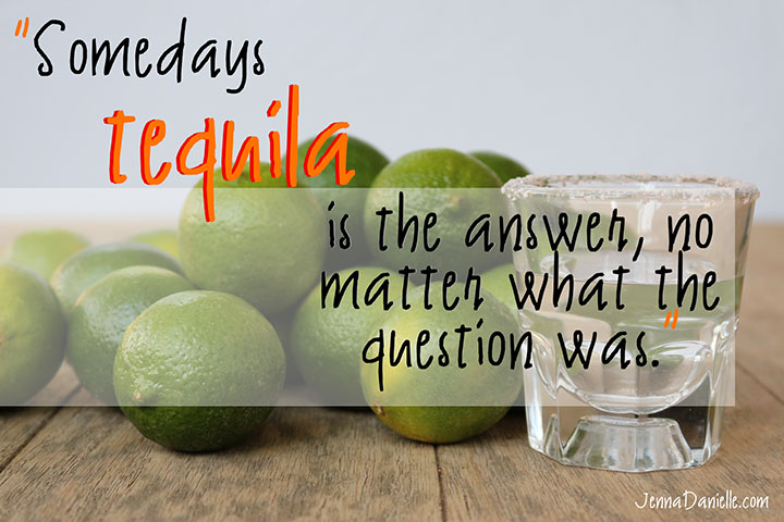 Somedays, TEQUILA is the answer, no matter what the question was!